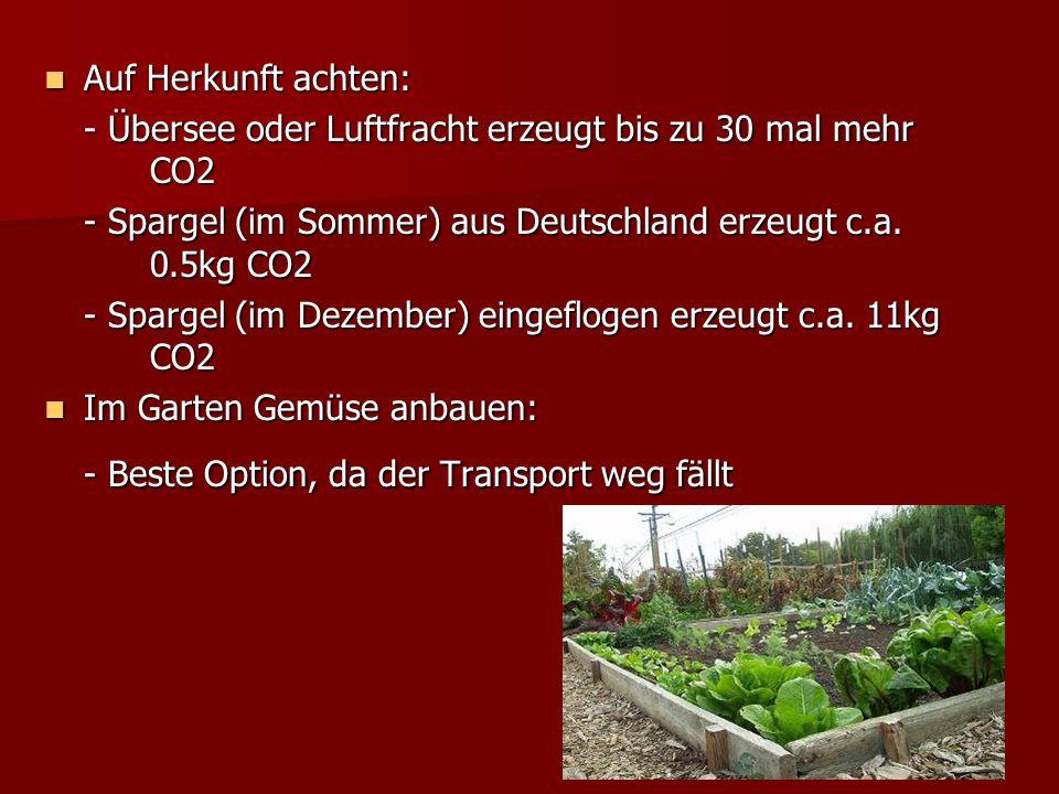 Auf Herkunft achten: - Übersee oder Luftfracht erzeugt bis zu 30 mal mehr CO2. - Spargel (im Sommer) aus Deutschland erzeugt c.a. 0.5kg CO2.