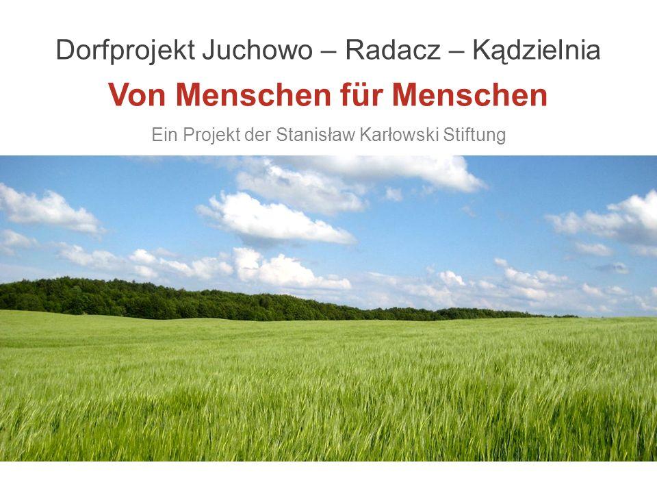 Dorfprojekt Juchowo – Radacz – Kądzielnia Von Menschen für Menschen Ein Projekt der Stanisław Karłowski Stiftung