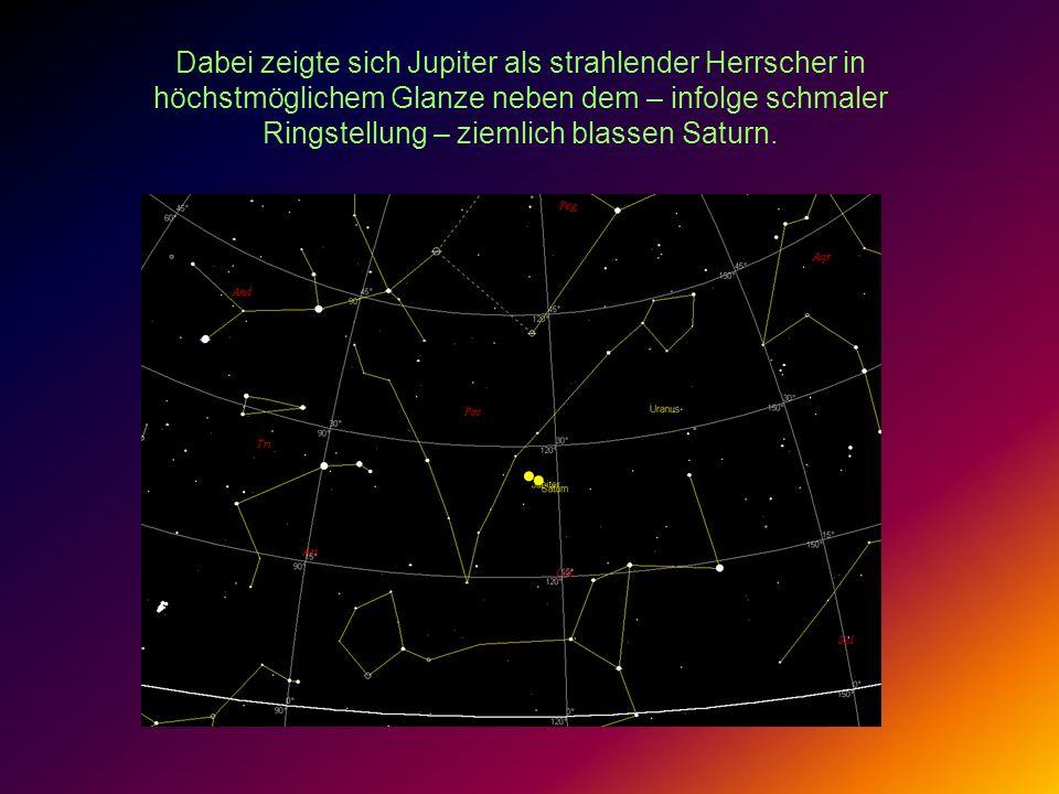 Dabei zeigte sich Jupiter als strahlender Herrscher in höchstmöglichem Glanze neben dem – infolge schmaler Ringstellung – ziemlich blassen Saturn.