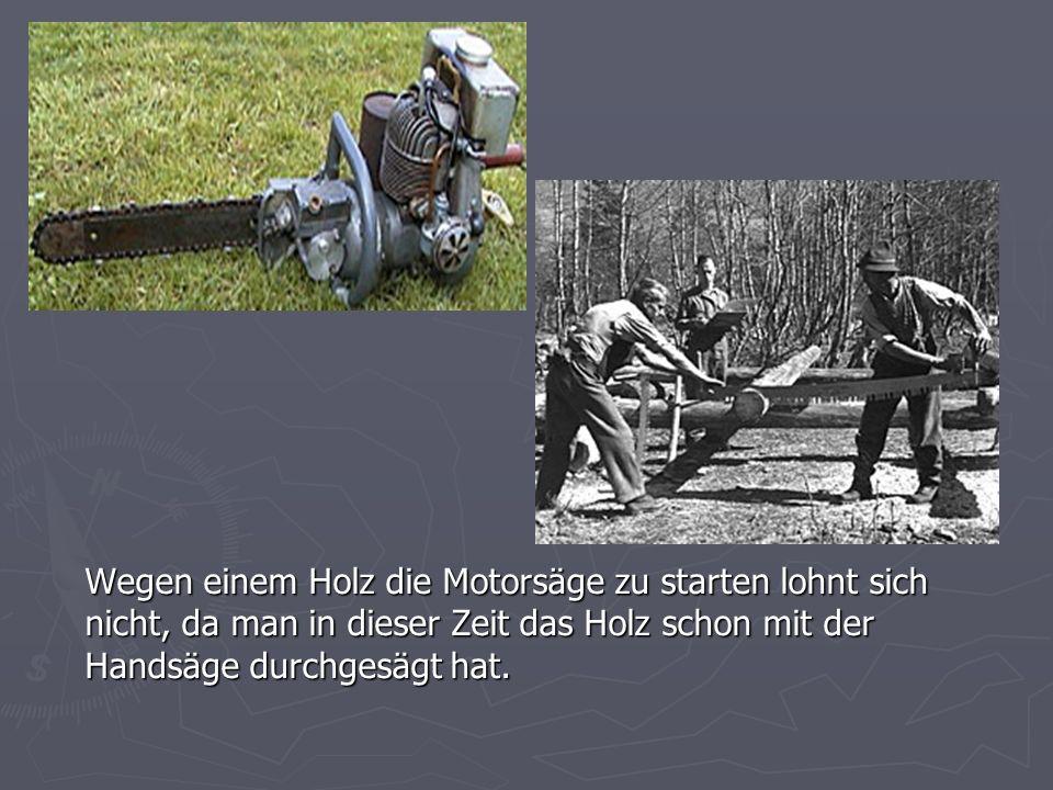 Wegen einem Holz die Motorsäge zu starten lohnt sich nicht, da man in dieser Zeit das Holz schon mit der Handsäge durchgesägt hat.