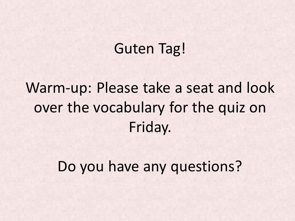 Guten Tag. Warm-up: Please take a seat and look over the vocabulary for the quiz on Friday.