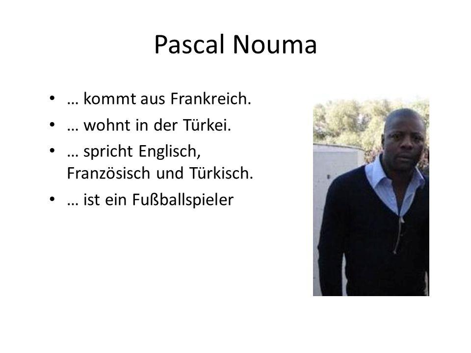 Pascal Nouma … kommt aus Frankreich. … wohnt in der Türkei.