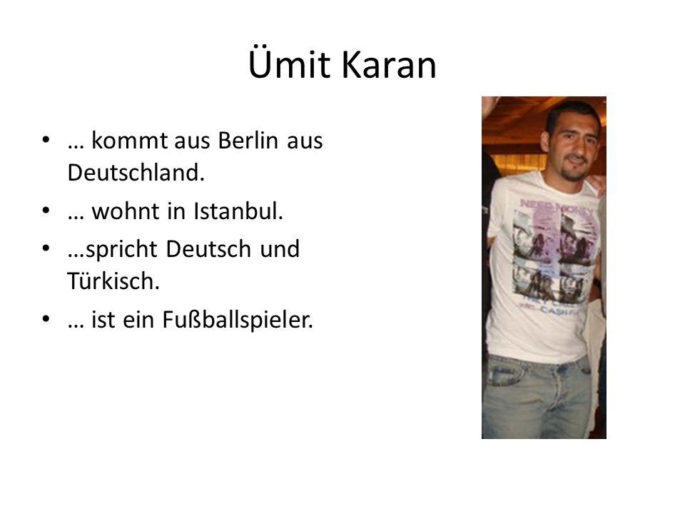 Ümit Karan … kommt aus Berlin aus Deutschland. … wohnt in Istanbul.