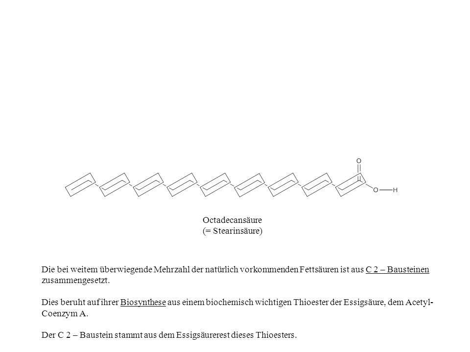 Octadecansäure (= Stearinsäure) Die bei weitem überwiegende Mehrzahl der natürlich vorkommenden Fettsäuren ist aus C 2 – Bausteinen zusammengesetzt.