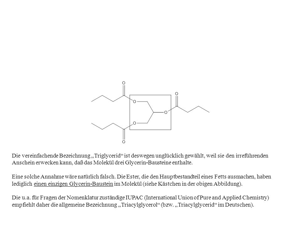 """Die vereinfachende Bezeichnung """"Triglycerid ist deswegen unglücklich gewählt, weil sie den irreführenden Anschein erwecken kann, daß das Molekül drei Glycerin-Bausteine enthalte."""