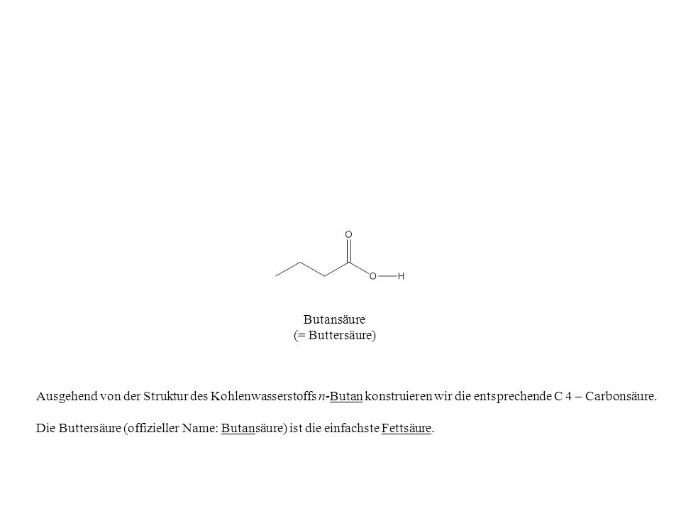 Butansäure(= Buttersäure) Ausgehend von der Struktur des Kohlenwasserstoffs n-Butan konstruieren wir die entsprechende C 4 – Carbonsäure.