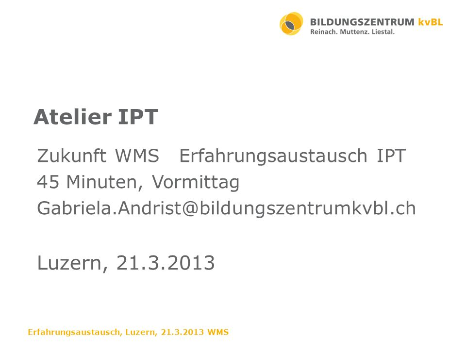Atelier IPT Luzern, 21.3.2013 Zukunft WMS Erfahrungsaustausch IPT