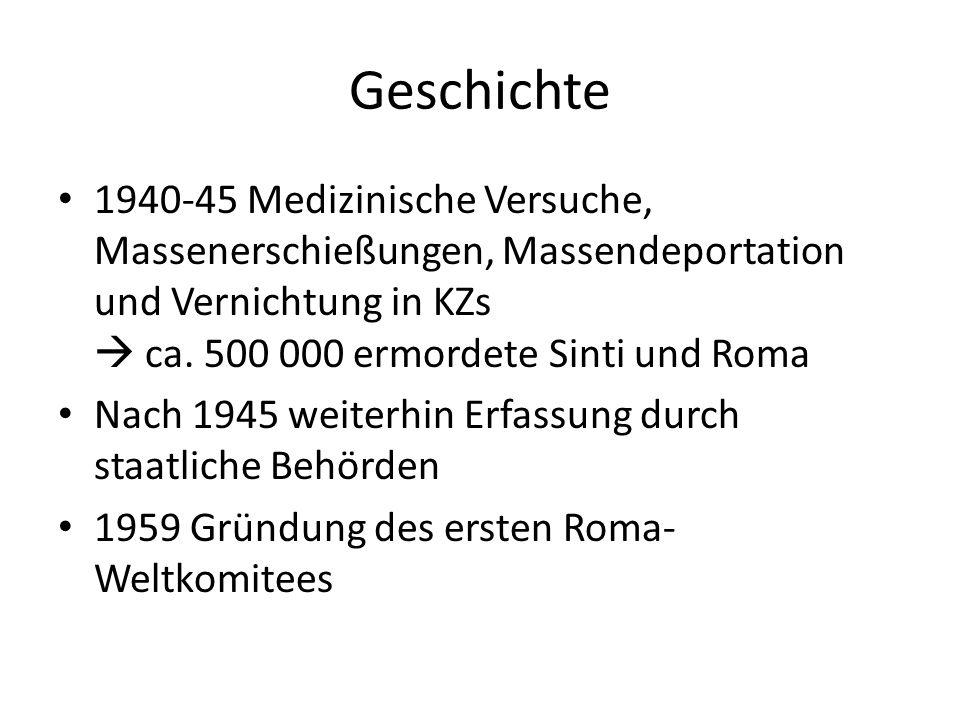 Geschichte 1940-45 Medizinische Versuche, Massenerschießungen, Massendeportation und Vernichtung in KZs  ca. 500 000 ermordete Sinti und Roma.
