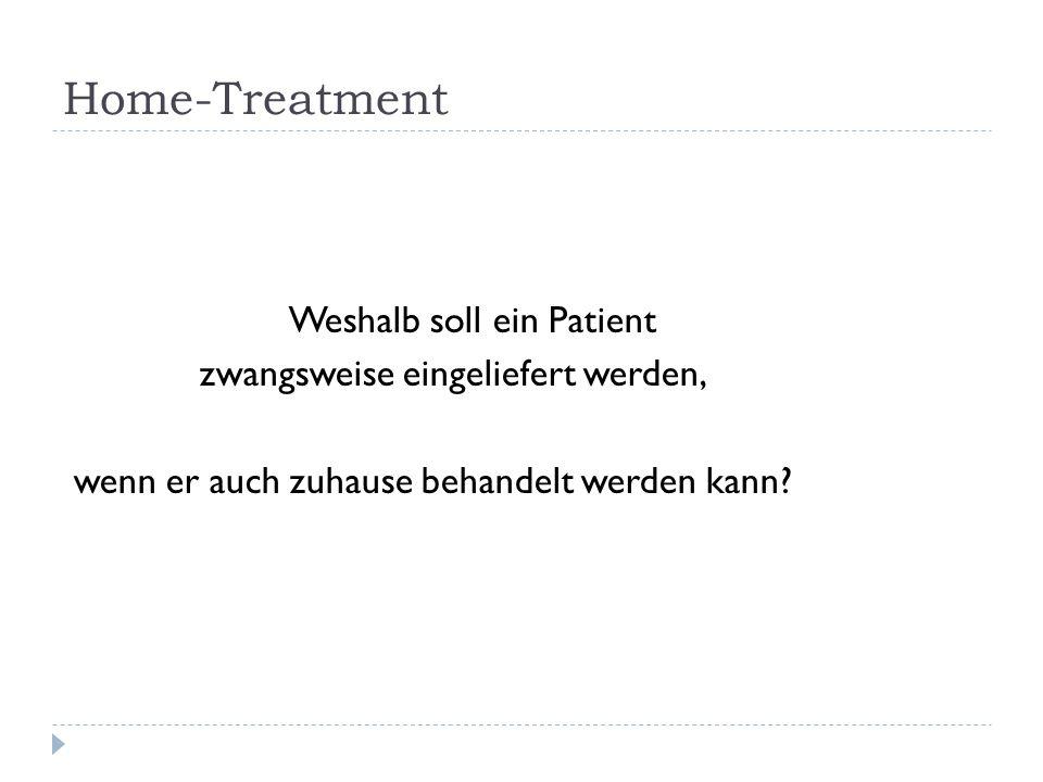 Home-Treatment Weshalb soll ein Patient zwangsweise eingeliefert werden, wenn er auch zuhause behandelt werden kann.
