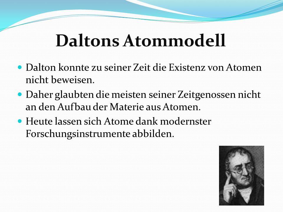 Daltons Atommodell Dalton konnte zu seiner Zeit die Existenz von Atomen nicht beweisen.