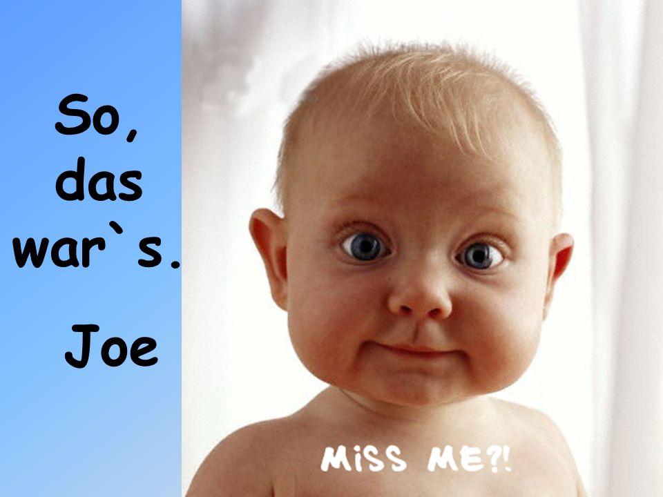So, das war`s. Joe