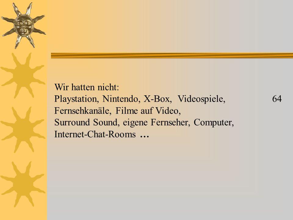 Wir hatten nicht: Playstation, Nintendo, X-Box, Videospiele, 64 Fernsehkanäle, Filme auf Video, Surround Sound, eigene Fernseher, Computer, Internet-Chat-Rooms …