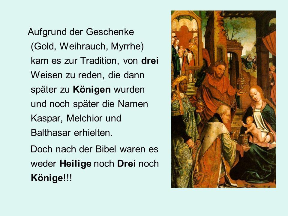 Aufgrund der Geschenke (Gold, Weihrauch, Myrrhe) kam es zur Tradition, von drei Weisen zu reden, die dann später zu Königen wurden und noch später die Namen Kaspar, Melchior und Balthasar erhielten.