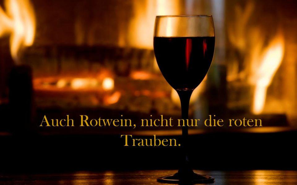 Auch Rotwein, nicht nur die roten Trauben.