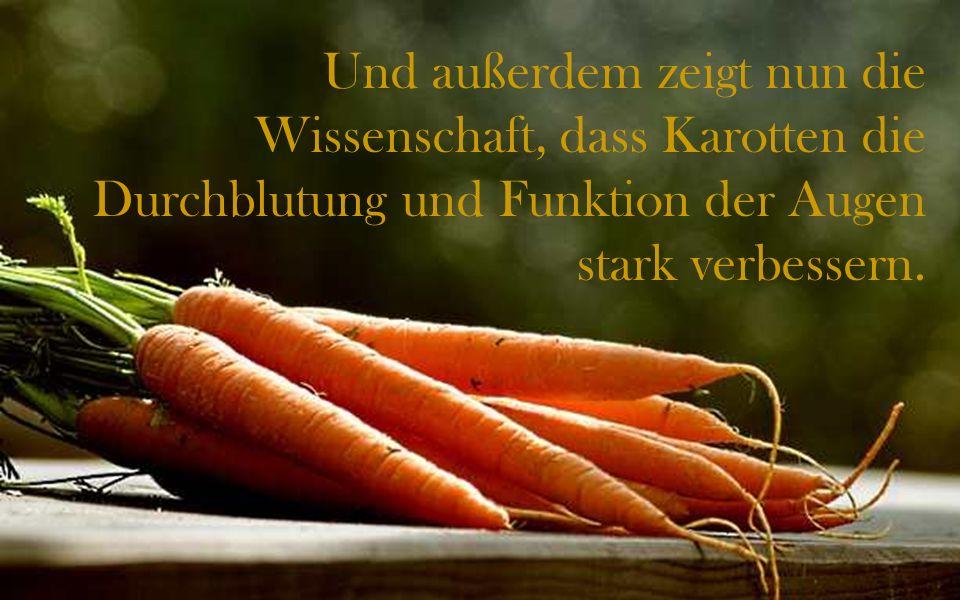 Und außerdem zeigt nun die Wissenschaft, dass Karotten die Durchblutung und Funktion der Augen stark verbessern.