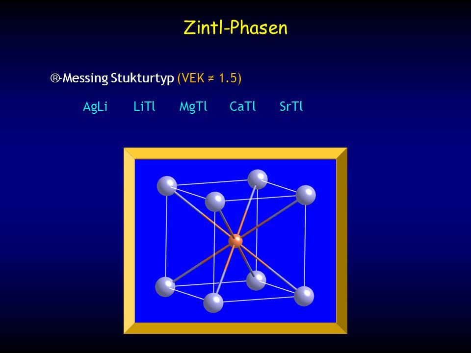 Zintl-Phasen β-Messing Stukturtyp (VEK ≠ 1.5) AgLi LiTl MgTl CaTl SrTl
