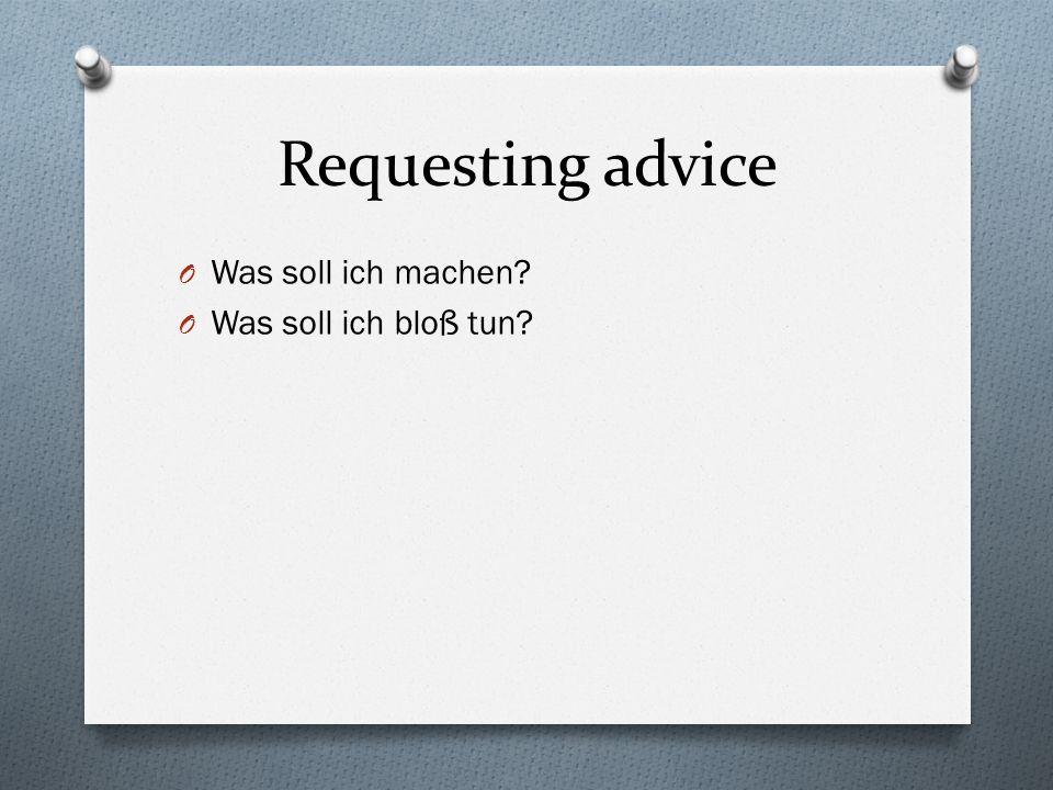 Requesting advice Was soll ich machen Was soll ich bloß tun
