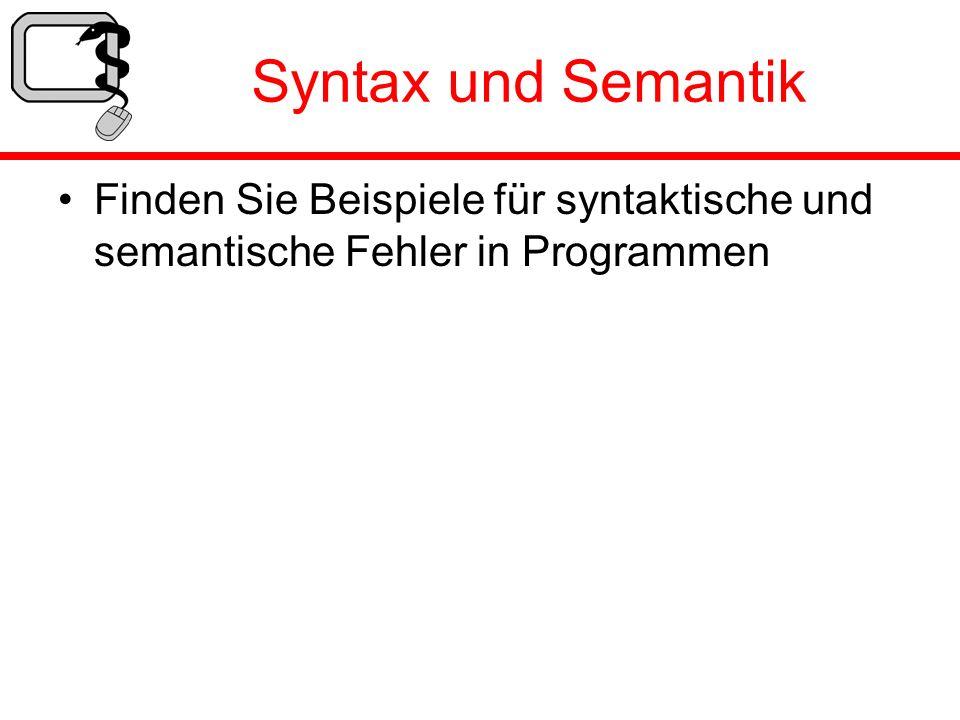 Syntax und Semantik Finden Sie Beispiele für syntaktische und semantische Fehler in Programmen