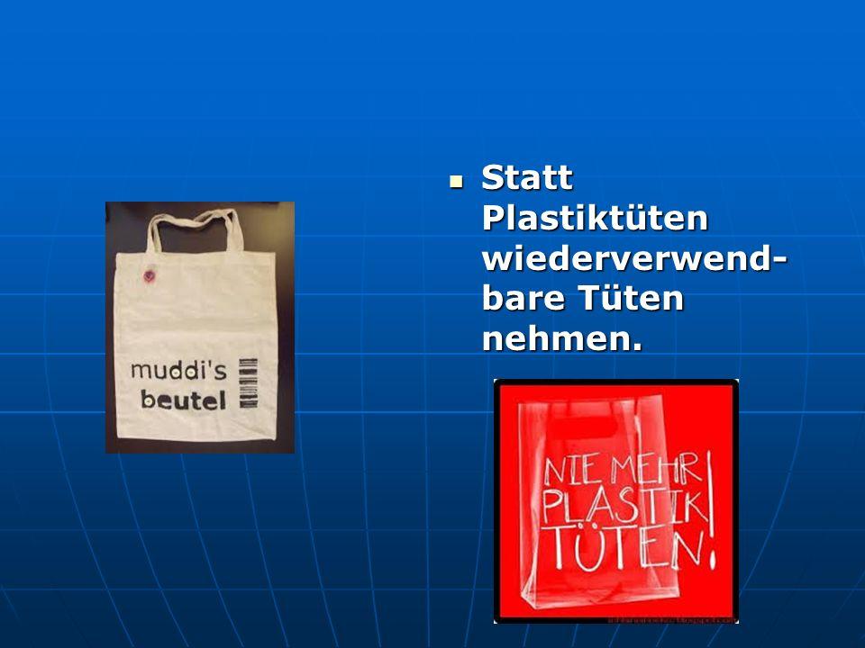 Statt Plastiktüten wiederverwend-bare Tüten nehmen.