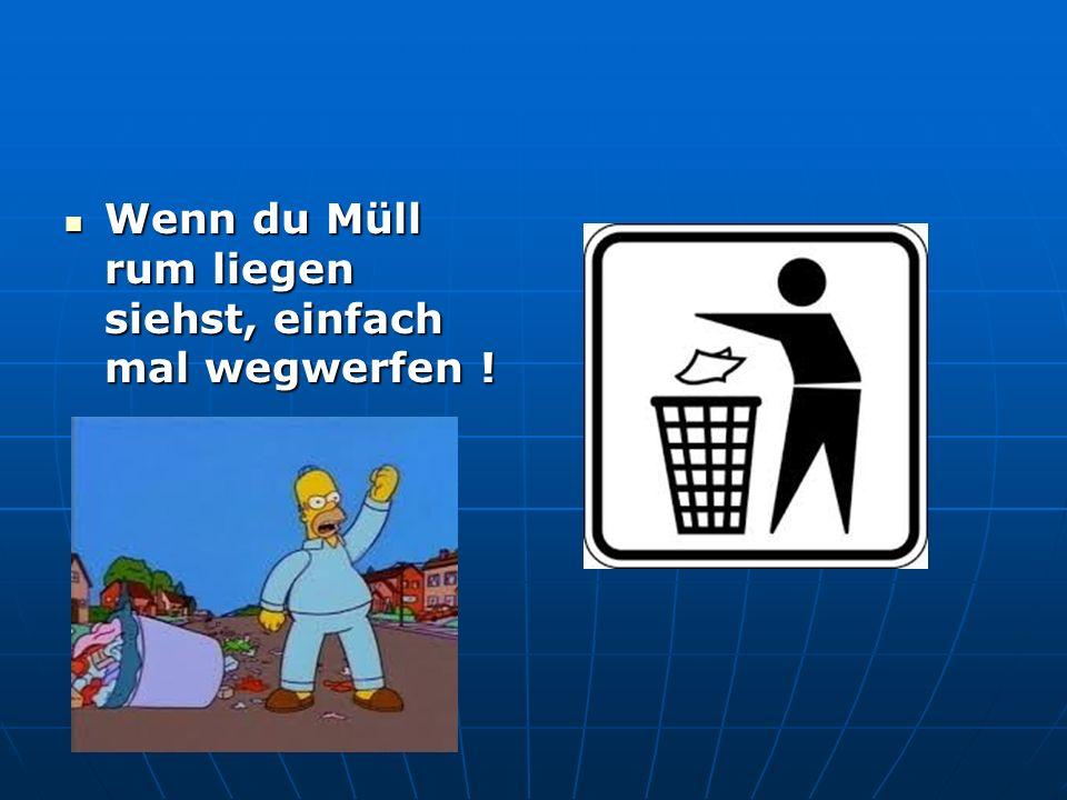 Wenn du Müll rum liegen siehst, einfach mal wegwerfen !