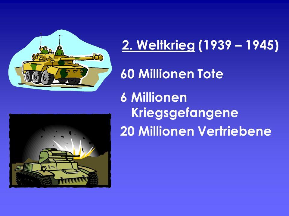 2. Weltkrieg (1939 – 1945) 60 Millionen Tote 6 Millionen Kriegsgefangene 20 Millionen Vertriebene