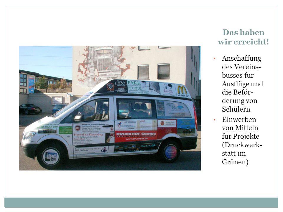 Das haben wir erreicht! Anschaffung des Vereins- busses für Ausflüge und die Beför-derung von Schülern.