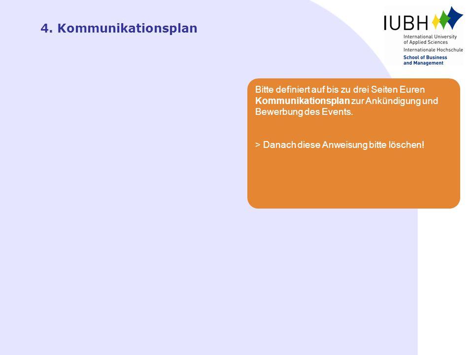 4. Kommunikationsplan Bitte definiert auf bis zu drei Seiten Euren Kommunikationsplan zur Ankündigung und Bewerbung des Events.