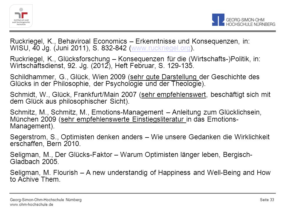 Ruckriegel, K., Behaviroal Economics – Erkenntnisse und Konsequenzen, in: WISU, 40 Jg. (Juni 2011), S. 832-842 (www.ruckriegel.org). Ruckriegel, K., Glücksforschung – Konsequenzen für die (Wirtschafts-)Politik, in: Wirtschaftsdienst, 92. Jg. (2012), Heft Februar, S. 129-135. Schildhammer, G., Glück, Wien 2009 (sehr gute Darstellung der Geschichte des Glücks in der Philosophie, der Psychologie und der Theologie). Schmidt, W., Glück, Frankfurt/Main 2007 (sehr empfehlenswert, beschäftigt sich mit dem Glück aus philosophischer Sicht). Schmitz, M., Schmitz, M., Emotions-Management – Anleitung zum Glücklichsein, München 2009 (sehr empfehlenswerte Einstiegsliteratur in das Emotions-Management). Segerstrom, S., Optimisten denken anders – Wie unsere Gedanken die Wirklichkeit erschaffen, Bern 2010. Seligman, M., Der Glücks-Faktor – Warum Optimisten länger leben, Bergisch-Gladbach 2005. Seligman, M. Flourish – A new understandig of Happiness and Well-Being and How to Achive Them.