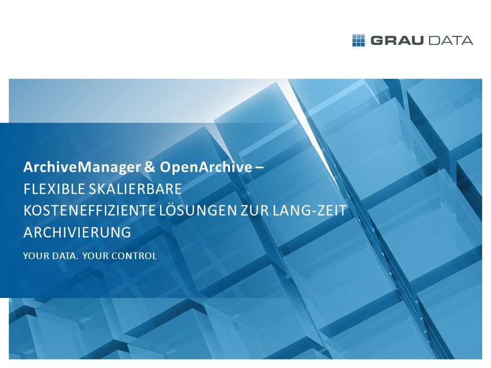 ArchiveManager & OpenArchive – FLEXIBLE SKALIERBARE KOSTENEFFIZIENTE LÖSUNGEN ZUR LANG-ZEIT ARCHIVIERUNG YOUR DATA.