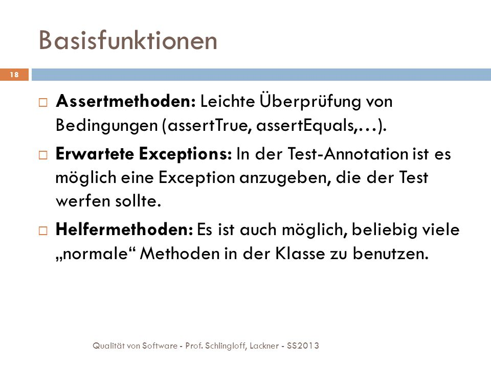 Basisfunktionen Assertmethoden: Leichte Überprüfung von Bedingungen (assertTrue, assertEquals,…).