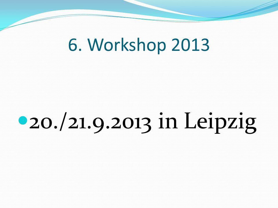 6. Workshop 2013 20./21.9.2013 in Leipzig