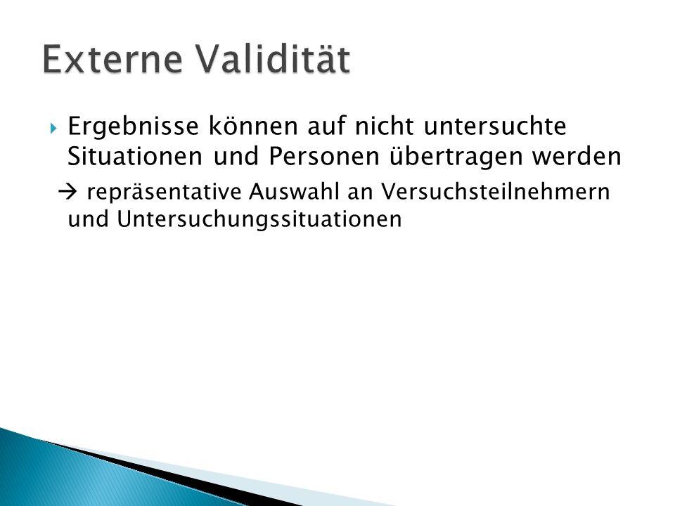 Externe Validität Ergebnisse können auf nicht untersuchte Situationen und Personen übertragen werden.