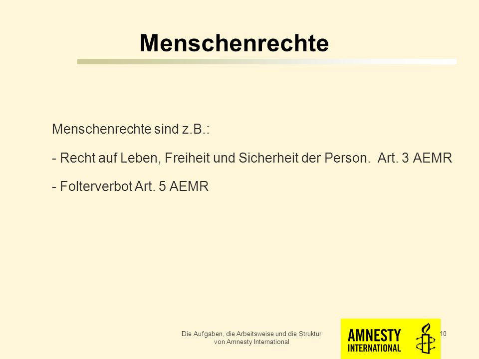 Menschenrechte Menschenrechte sind z.B.: - Recht auf Leben, Freiheit und Sicherheit der Person. Art. 3 AEMR - Folterverbot Art. 5 AEMR