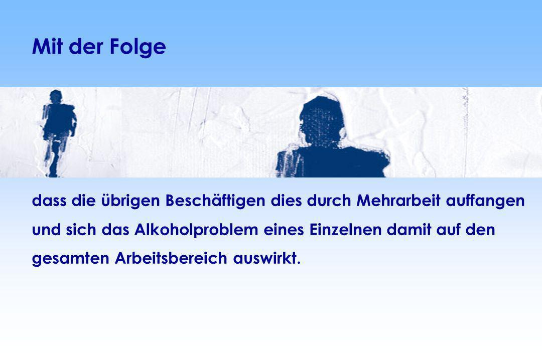 Mit der Folgedass die übrigen Beschäftigen dies durch Mehrarbeit auffangen. und sich das Alkoholproblem eines Einzelnen damit auf den.