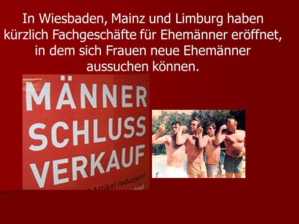 In Wiesbaden, Mainz und Limburg haben kürzlich Fachgeschäfte für Ehemänner eröffnet, in dem sich Frauen neue Ehemänner aussuchen können.