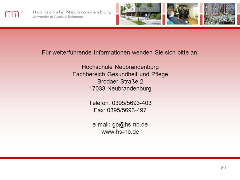 Für weiterführende Informationen wenden Sie sich bitte an: Hochschule Neubrandenburg Fachbereich Gesundheit und Pflege Brodaer Straße 2 17033 Neubrandenburg Telefon: 0395/5693-403 Fax: 0395/5693-497 e-mail: gp@hs-nb.de www.hs-nb.de