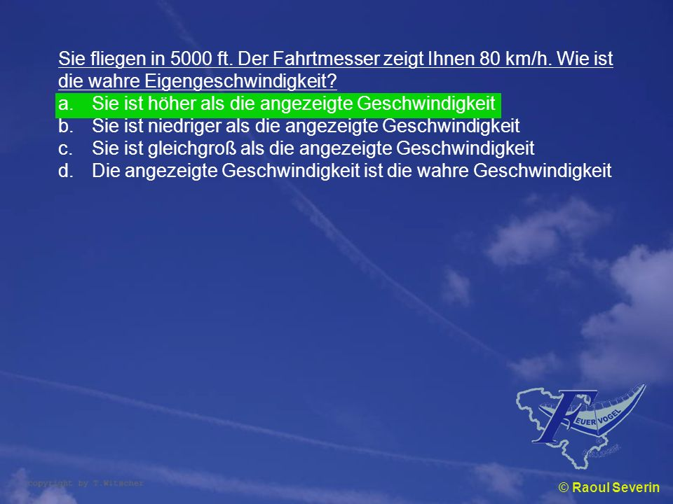 Sie fliegen in 5000 ft. Der Fahrtmesser zeigt Ihnen 80 km/h. Wie ist