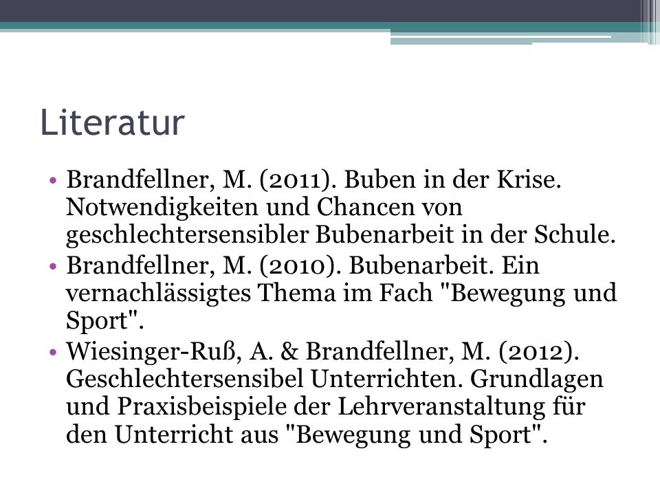 Literatur Brandfellner, M. (2011). Buben in der Krise. Notwendigkeiten und Chancen von geschlechtersensibler Bubenarbeit in der Schule.