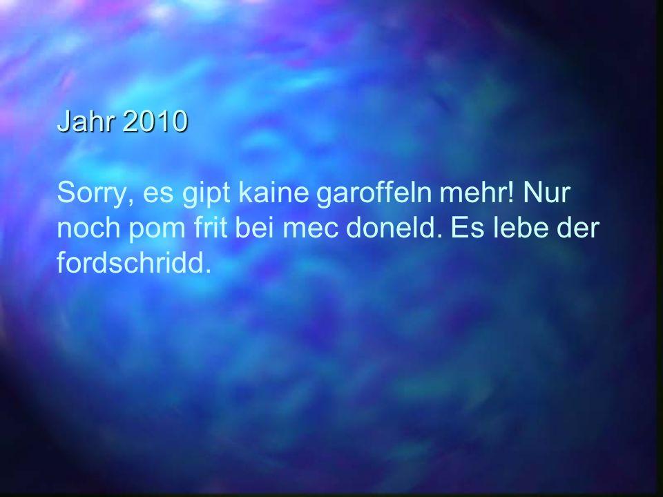 Jahr 2010 Sorry, es gipt kaine garoffeln mehr