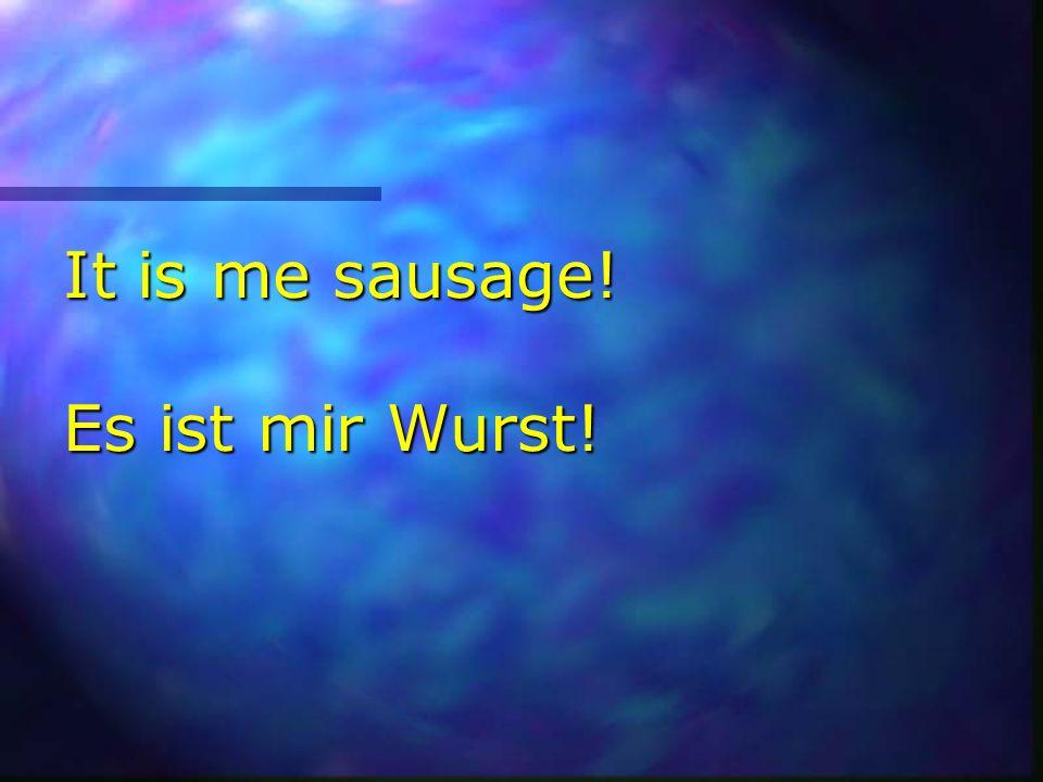 It is me sausage! Es ist mir Wurst!