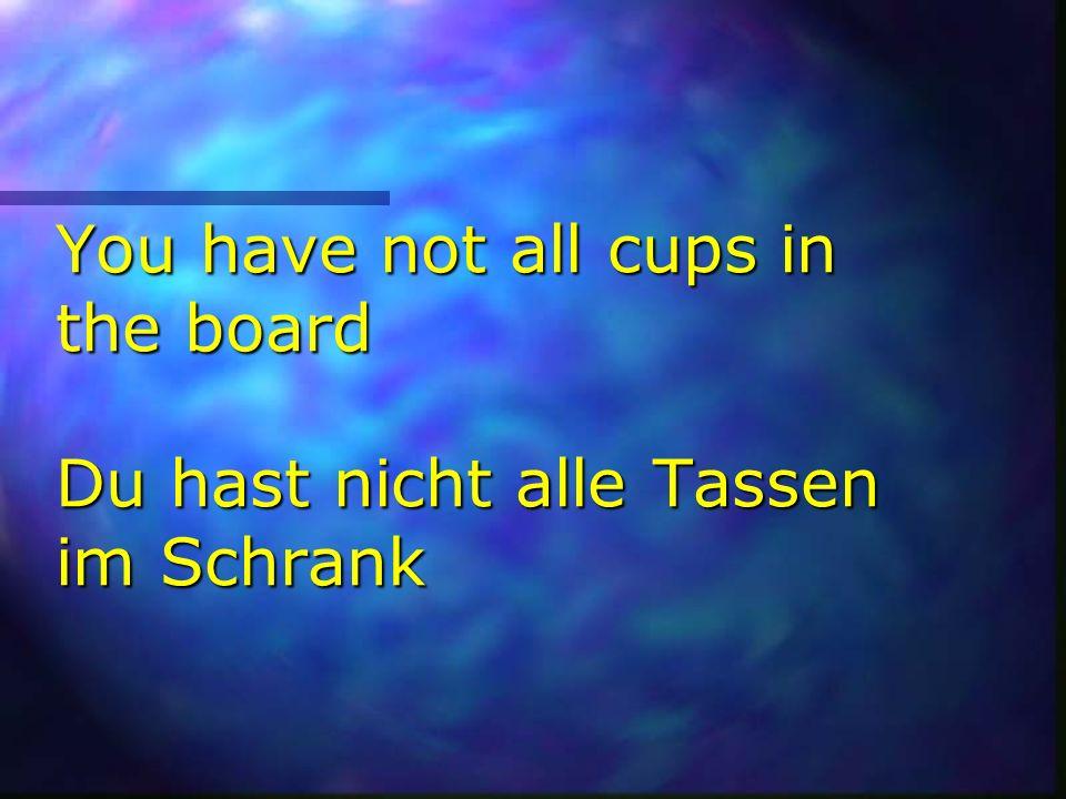 You have not all cups in the board Du hast nicht alle Tassen im Schrank