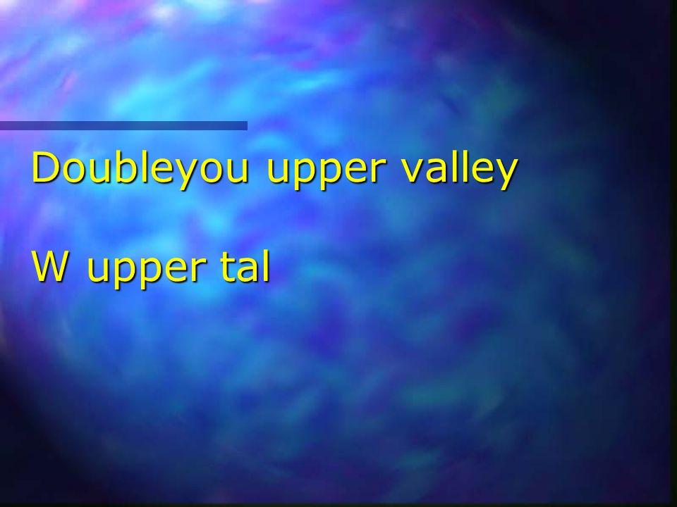Doubleyou upper valley W upper tal