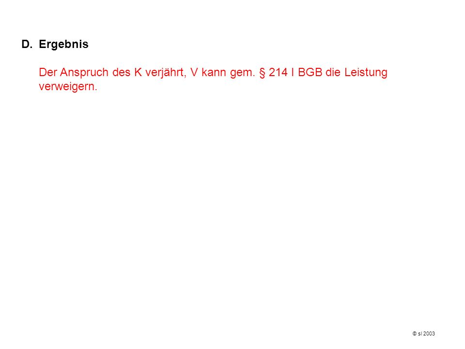 Ergebnis Der Anspruch des K verjährt, V kann gem. § 214 I BGB die Leistung verweigern. © sl 2003