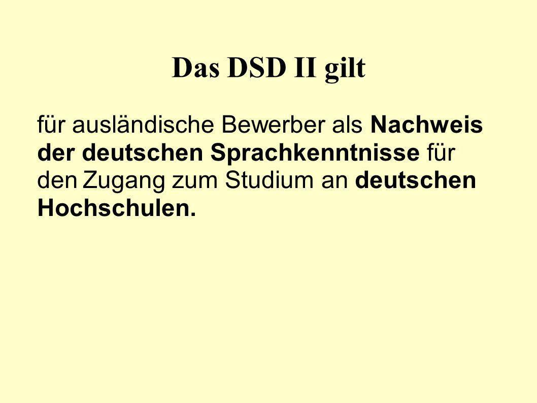 Das DSD II gilt für ausländische Bewerber als Nachweis der deutschen Sprachkenntnisse für den Zugang zum Studium an deutschen Hochschulen.