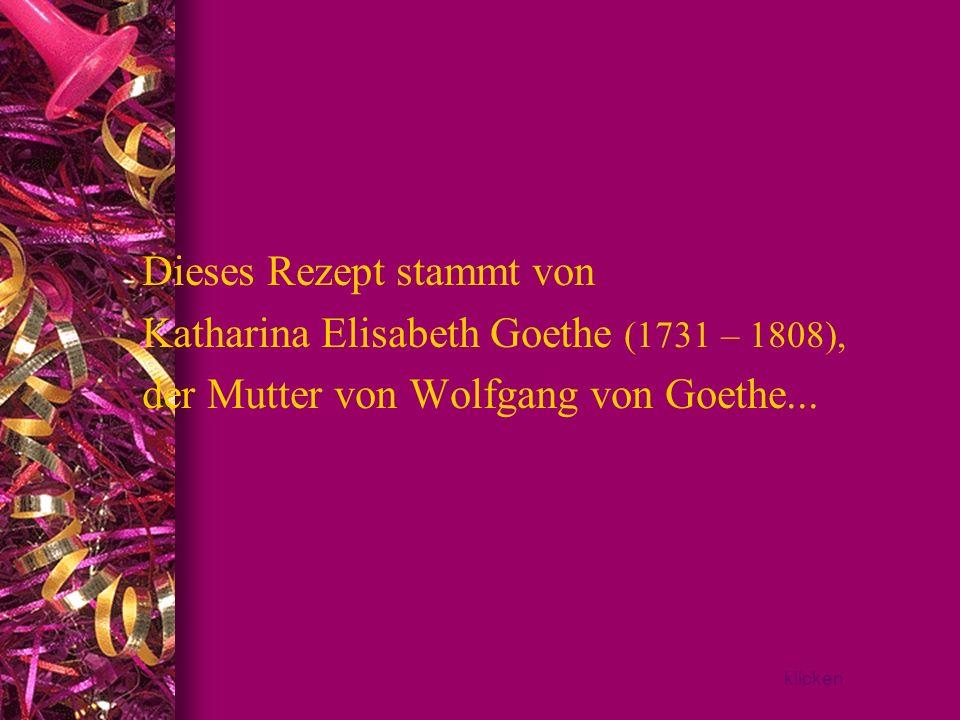 Dieses Rezept stammt von Katharina Elisabeth Goethe (1731 – 1808),