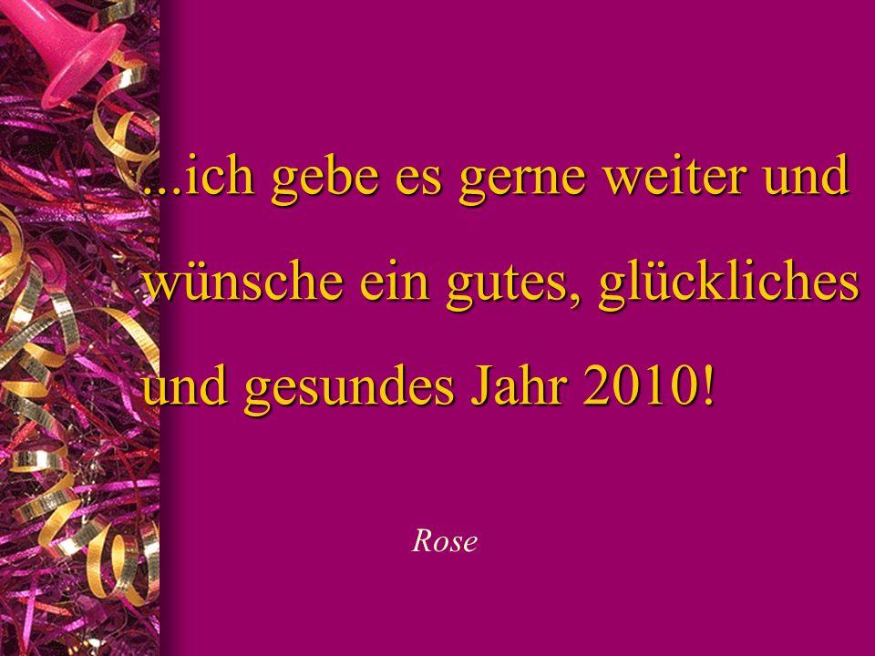 ...ich gebe es gerne weiter und wünsche ein gutes, glückliches und gesundes Jahr 2010!