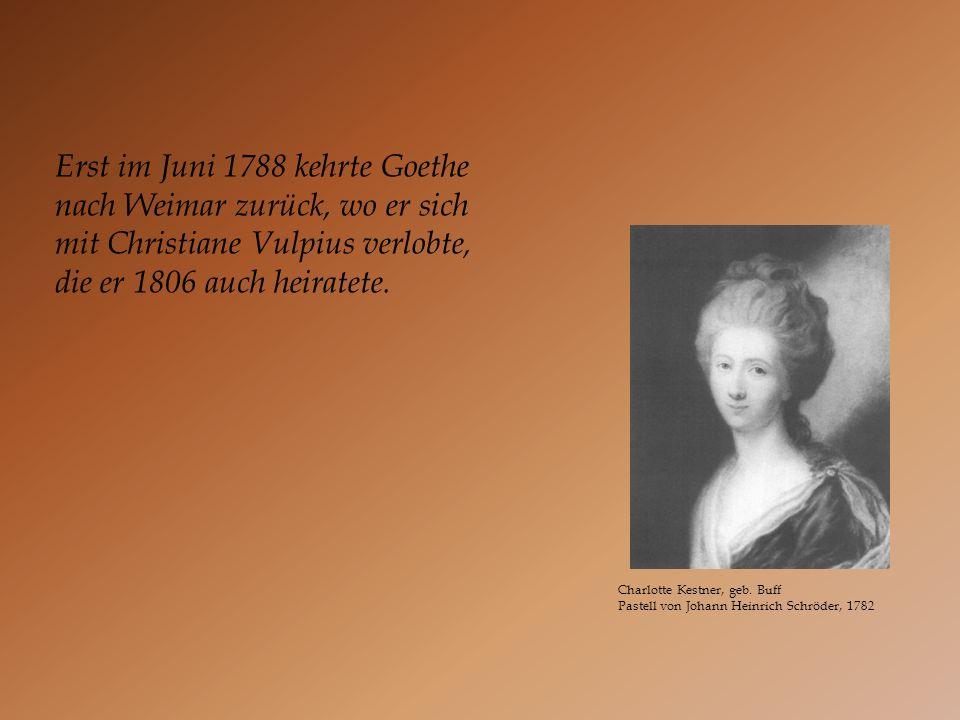 Erst im Juni 1788 kehrte Goethe nach Weimar zurück, wo er sich mit Christiane Vulpius verlobte, die er 1806 auch heiratete.