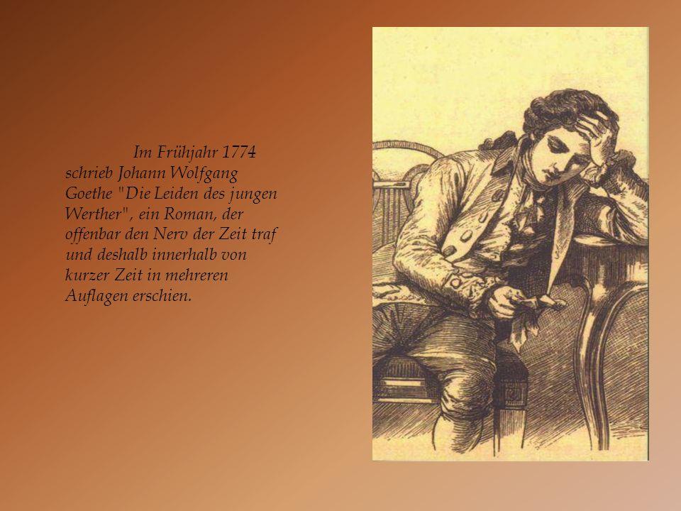 Im Frühjahr 1774 schrieb Johann Wolfgang Goethe Die Leiden des jungen Werther , ein Roman, der offenbar den Nerv der Zeit traf und deshalb innerhalb von kurzer Zeit in mehreren Auflagen erschien.