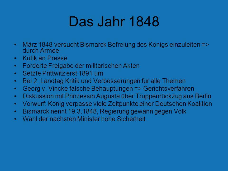 Das Jahr 1848 März 1848 versucht Bismarck Befreiung des Königs einzuleiten => durch Armee. Kritik an Presse.