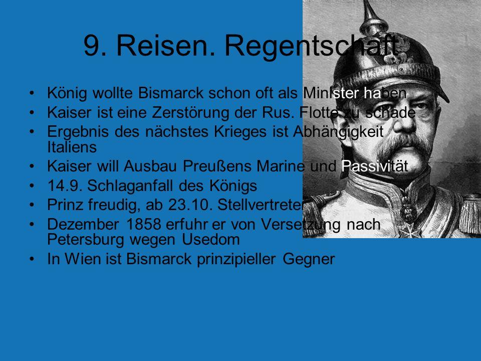 9. Reisen. Regentschaft König wollte Bismarck schon oft als Minister haben. Kaiser ist eine Zerstörung der Rus. Flotte zu schade.